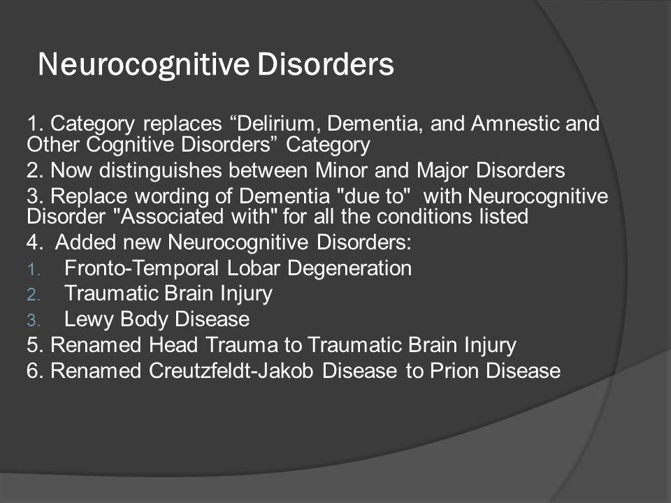 Neurocognitive Disorders 1. Category replaces Delirium, Dementia, and Amnestic and Other Cognitive Disorders Category 2. Now distinguishes between Min