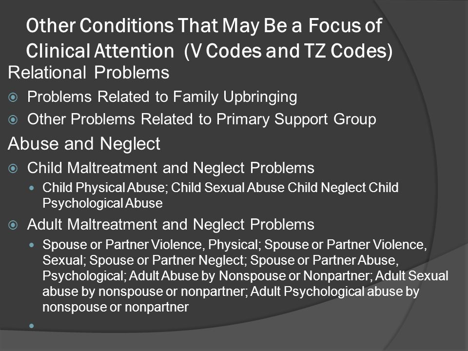 Other Conditions That May Be a Focus of Clinical Attention (V Codes and TZ Codes) Relational Problems Problems Related to Family Upbringing Other Prob