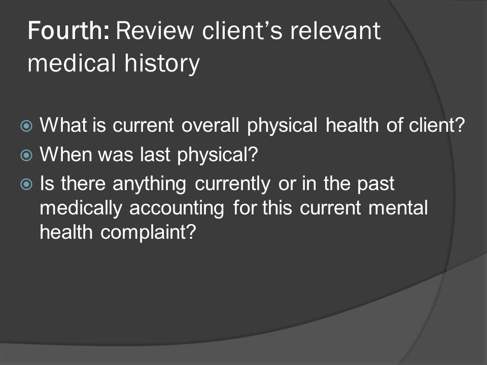Fourth: Review clients relevant medical history What is current overall physical health of client? When was last physical? Is there anything currently