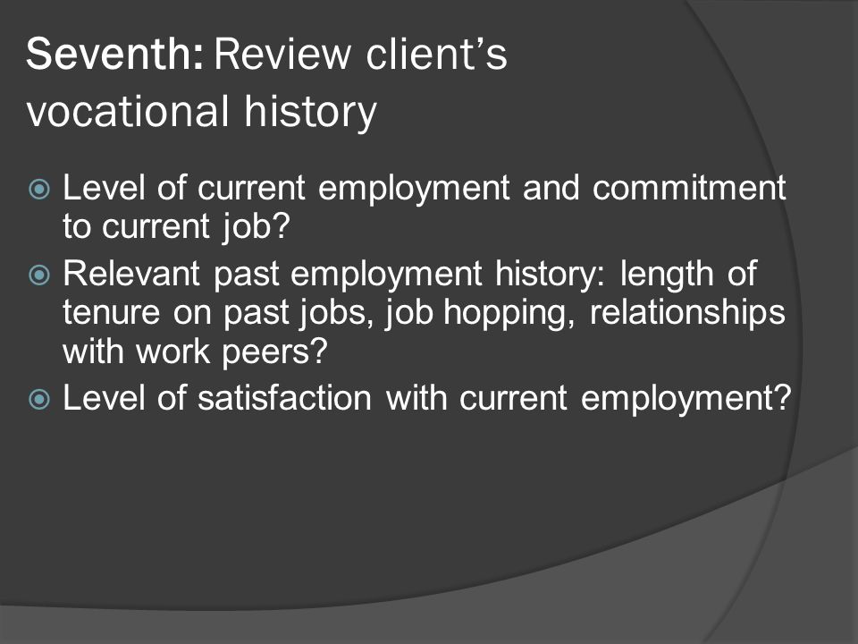 Seventh: Review clients vocational history Level of current employment and commitment to current job? Relevant past employment history: length of tenu