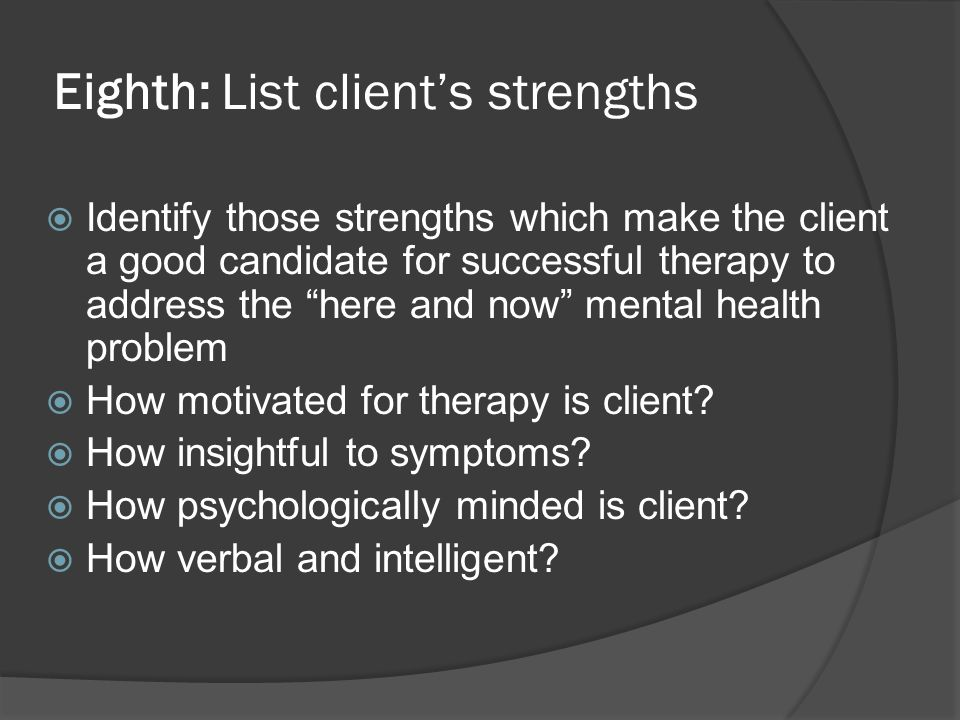 Eighth: List clients strengths Identify those strengths which make the client a good candidate for successful therapy to address the here and now ment