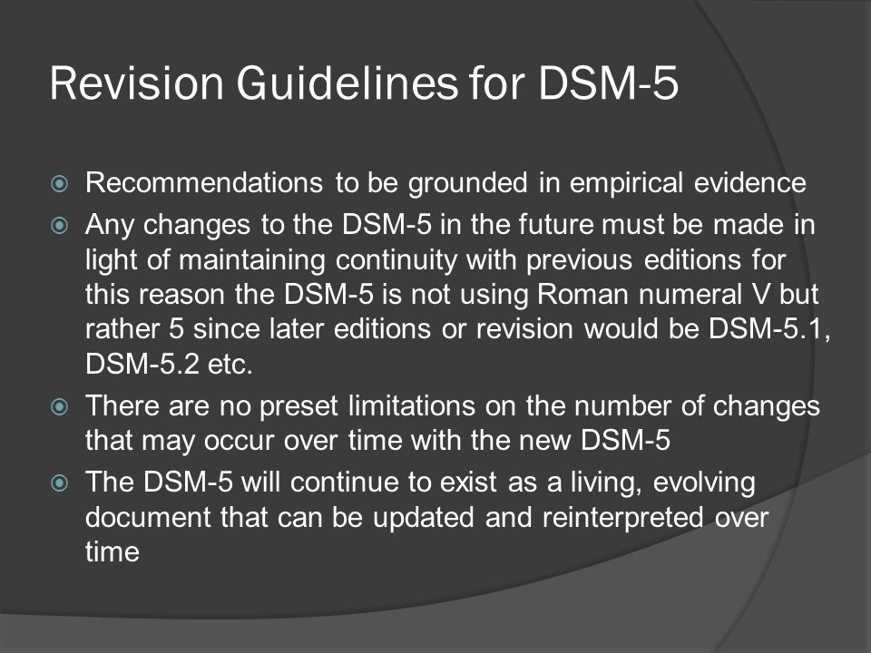 Revision Guidelines for DSM-5 Recommendations to be grounded in empirical evidence Any changes to the DSM-5 in the future must be made in light of mai