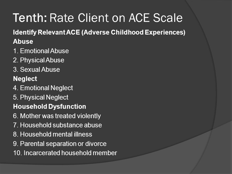 Tenth: Rate Client on ACE Scale Identify Relevant ACE (Adverse Childhood Experiences) Abuse 1. Emotional Abuse 2. Physical Abuse 3. Sexual Abuse Negle