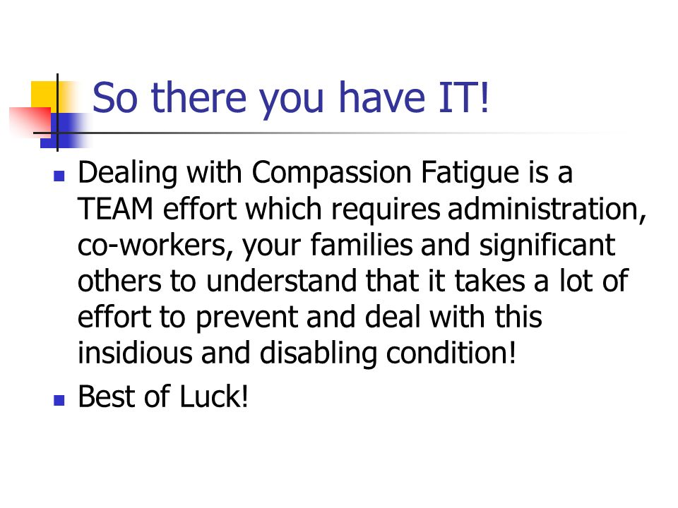 So there you have IT! Dealing with Compassion Fatigue is a TEAM effort which requires administration, co-workers, your families and significant others