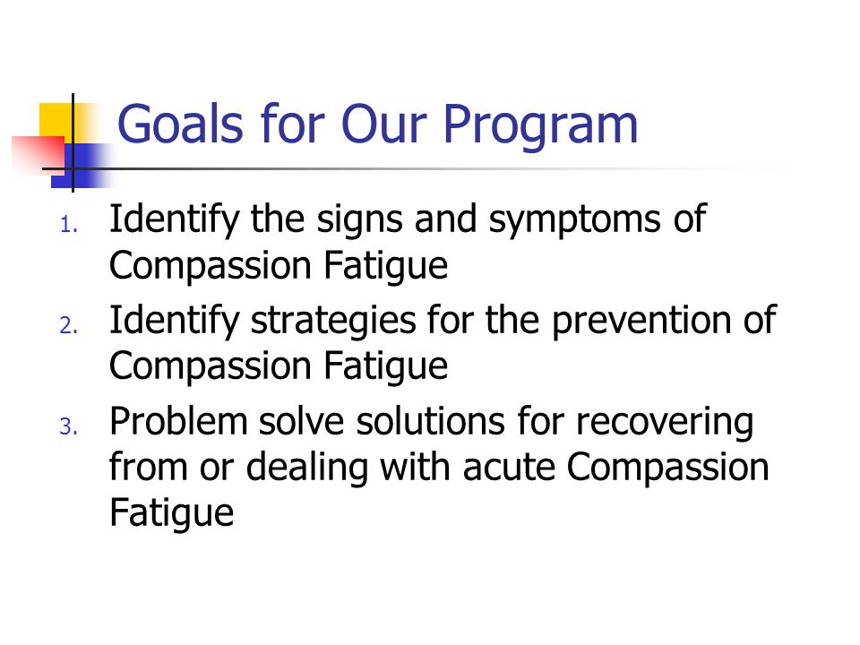 Goals for Our Program 1. Identify the signs and symptoms of Compassion Fatigue 2. Identify strategies for the prevention of Compassion Fatigue 3. Prob