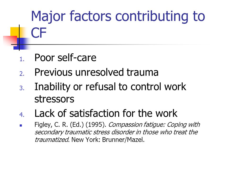 Major factors contributing to CF 1. Poor self-care 2. Previous unresolved trauma 3. Inability or refusal to control work stressors 4. Lack of satisfac