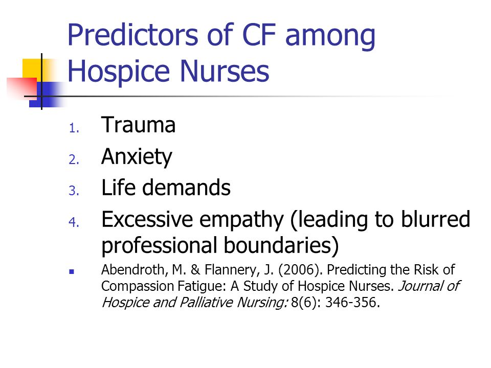 Predictors of CF among Hospice Nurses 1. Trauma 2. Anxiety 3. Life demands 4. Excessive empathy (leading to blurred professional boundaries) Abendroth