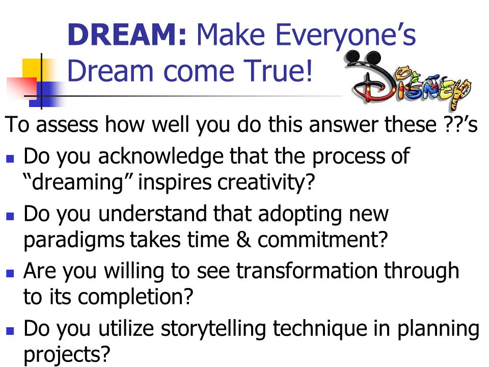DREAM: Make Everyones Dream come True! To assess how well you do this answer these ??s Do you acknowledge that the process of dreaming inspires creati