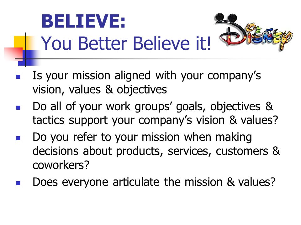 BELIEVE: You Better Believe it! Is your mission aligned with your companys vision, values & objectives Do all of your work groups goals, objectives &