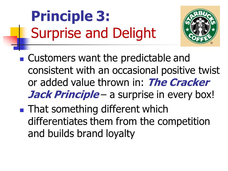 Principle 3: Surprise and Delight Customers want the predictable and consistent with an occasional positive twist or added value thrown in: The Cracker Jack Principle – a surprise in every box.