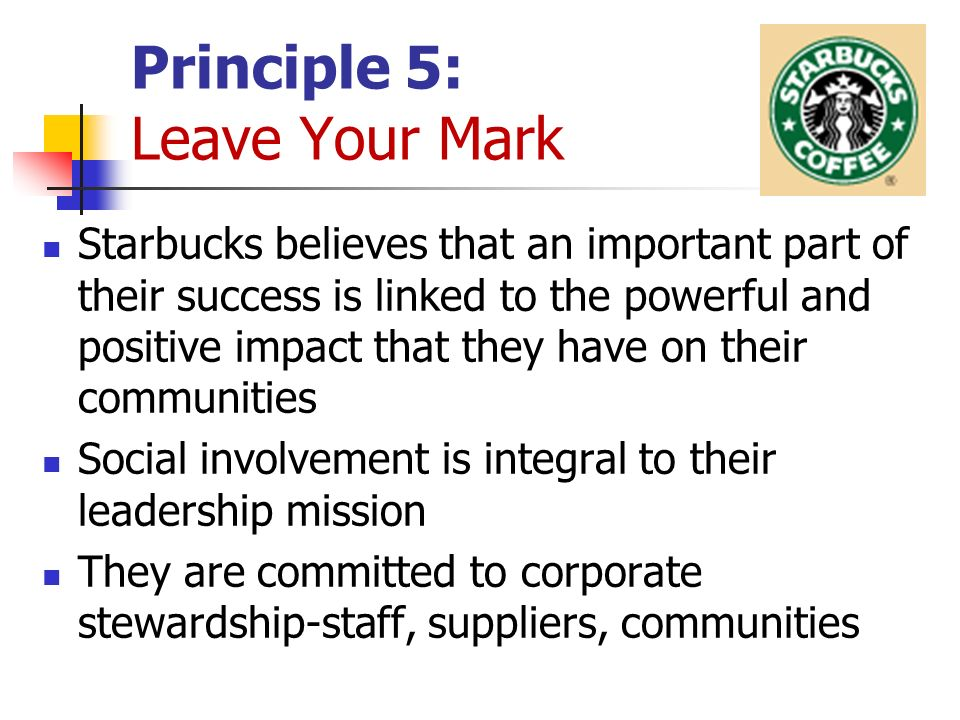 Principle 5: Leave Your Mark Starbucks believes that an important part of their success is linked to the powerful and positive impact that they have on their communities Social involvement is integral to their leadership mission They are committed to corporate stewardship-staff, suppliers, communities