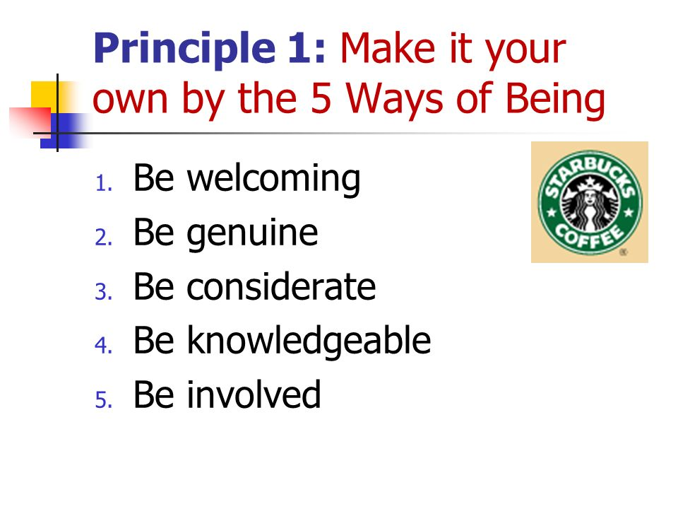 Principle 1: Make it your own by the 5 Ways of Being 1. Be welcoming 2. Be genuine 3. Be considerate 4. Be knowledgeable 5. Be involved