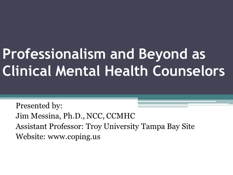Professionalism and Beyond as Clinical Mental Health Counselors Presented by: Jim Messina, Ph.D., NCC, CCMHC Assistant Professor: Troy University Tampa Bay Site Website: www.coping.us