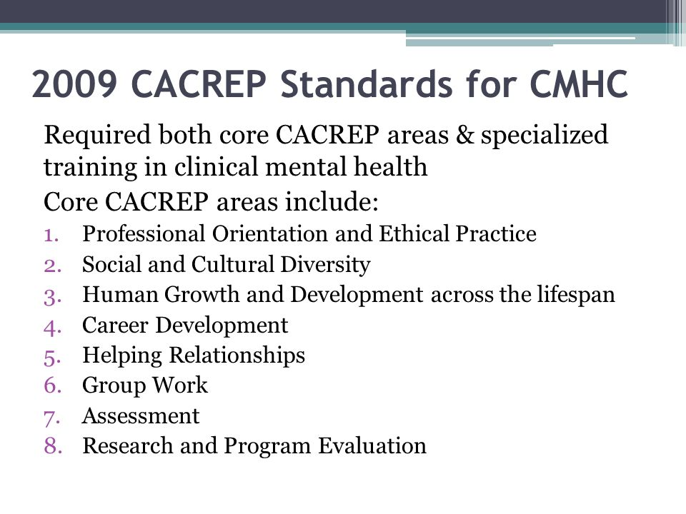 2009 CACREP Standards for CMHC Required both core CACREP areas & specialized training in clinical mental health Core CACREP areas include: 1.Professio