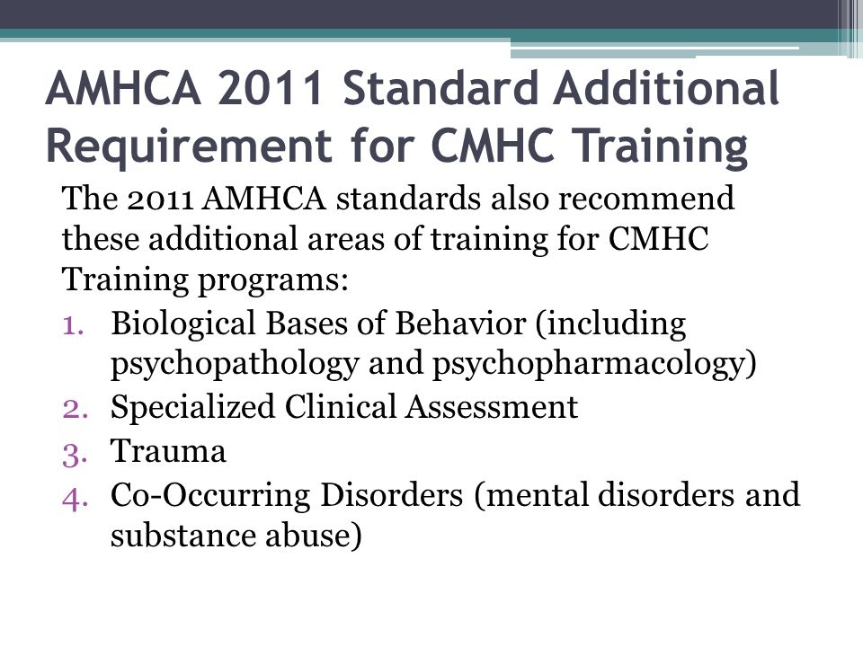 AMHCA 2011 Standard Additional Requirement for CMHC Training The 2011 AMHCA standards also recommend these additional areas of training for CMHC Training programs: 1.Biological Bases of Behavior (including psychopathology and psychopharmacology) 2.Specialized Clinical Assessment 3.Trauma 4.Co-Occurring Disorders (mental disorders and substance abuse)