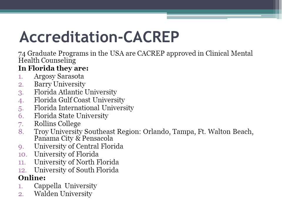 Accreditation-CACREP 74 Graduate Programs in the USA are CACREP approved in Clinical Mental Health Counseling In Florida they are: 1.Argosy Sarasota 2.Barry University 3.Florida Atlantic University 4.Florida Gulf Coast University 5.Florida International University 6.Florida State University 7.Rollins College 8.Troy University Southeast Region: Orlando, Tampa, Ft.