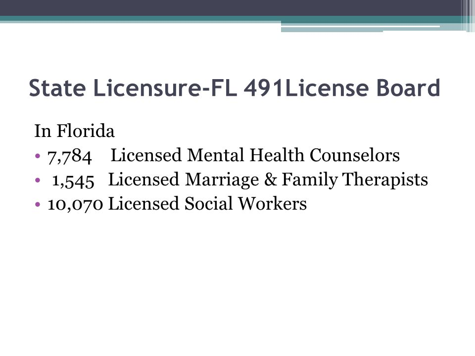 State Licensure-FL 491License Board In Florida 7,784 Licensed Mental Health Counselors 1,545 Licensed Marriage & Family Therapists 10,070 Licensed Social Workers