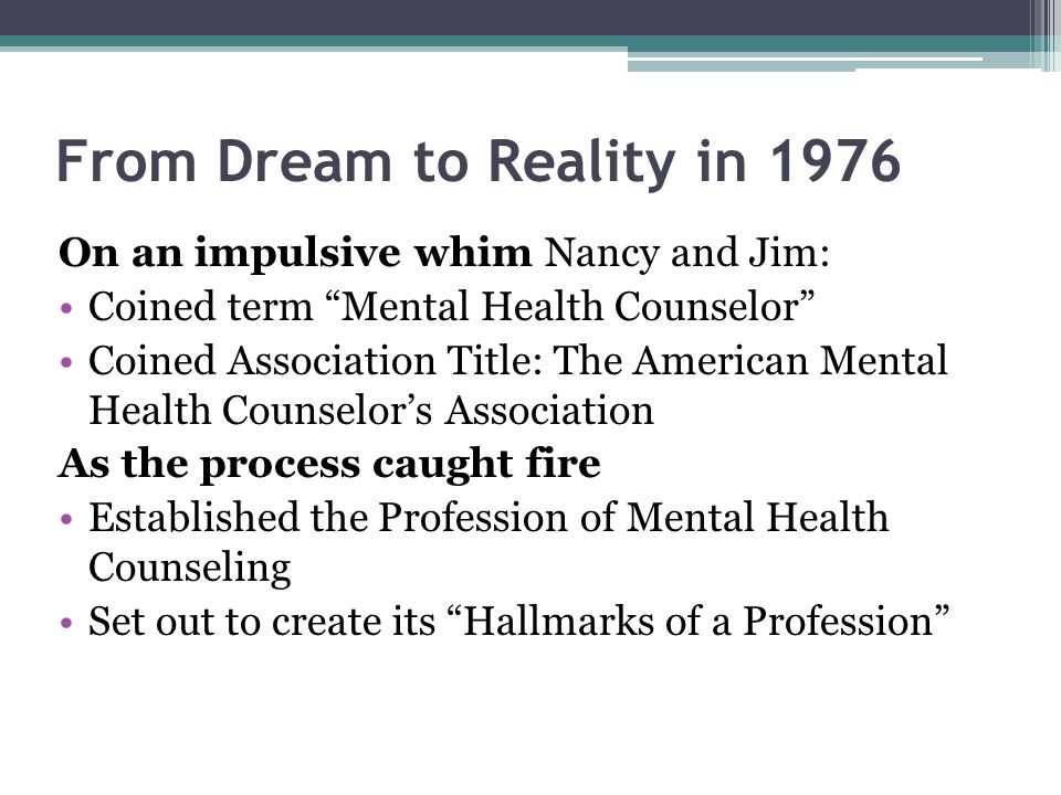 From Dream to Reality in 1976 On an impulsive whim Nancy and Jim: Coined term Mental Health Counselor Coined Association Title: The American Mental Health Counselors Association As the process caught fire Established the Profession of Mental Health Counseling Set out to create its Hallmarks of a Profession