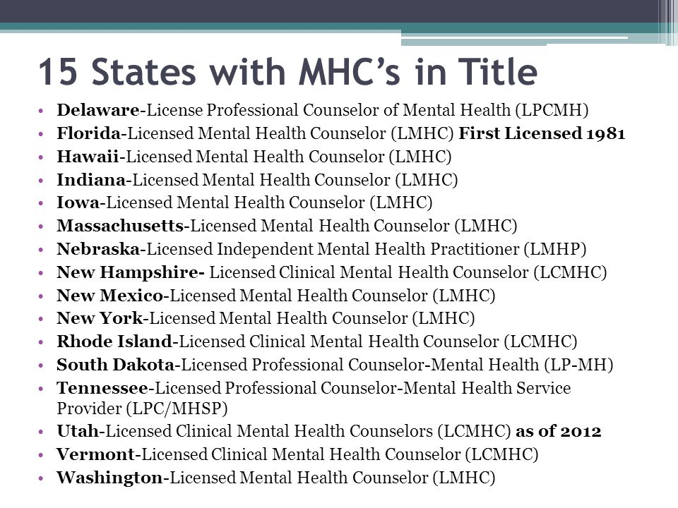 15 States with MHCs in Title Delaware-License Professional Counselor of Mental Health (LPCMH) Florida-Licensed Mental Health Counselor (LMHC) First Licensed 1981 Hawaii-Licensed Mental Health Counselor (LMHC) Indiana-Licensed Mental Health Counselor (LMHC) Iowa-Licensed Mental Health Counselor (LMHC) Massachusetts-Licensed Mental Health Counselor (LMHC) Nebraska-Licensed Independent Mental Health Practitioner (LMHP) New Hampshire- Licensed Clinical Mental Health Counselor (LCMHC) New Mexico-Licensed Mental Health Counselor (LMHC) New York-Licensed Mental Health Counselor (LMHC) Rhode Island-Licensed Clinical Mental Health Counselor (LCMHC) South Dakota-Licensed Professional Counselor-Mental Health (LP-MH) Tennessee-Licensed Professional Counselor-Mental Health Service Provider (LPC/MHSP) Utah-Licensed Clinical Mental Health Counselors (LCMHC) as of 2012 Vermont-Licensed Clinical Mental Health Counselor (LCMHC) Washington-Licensed Mental Health Counselor (LMHC)