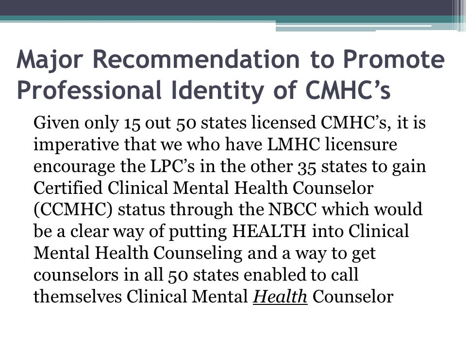Major Recommendation to Promote Professional Identity of CMHCs Given only 15 out 50 states licensed CMHCs, it is imperative that we who have LMHC lice