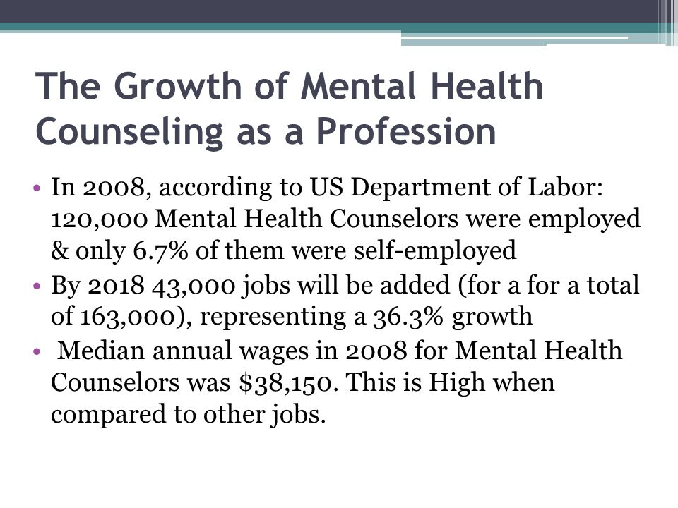The Growth of Mental Health Counseling as a Profession In 2008, according to US Department of Labor: 120,000 Mental Health Counselors were employed & only 6.7% of them were self-employed By 2018 43,000 jobs will be added (for a for a total of 163,000), representing a 36.3% growth Median annual wages in 2008 for Mental Health Counselors was $38,150.