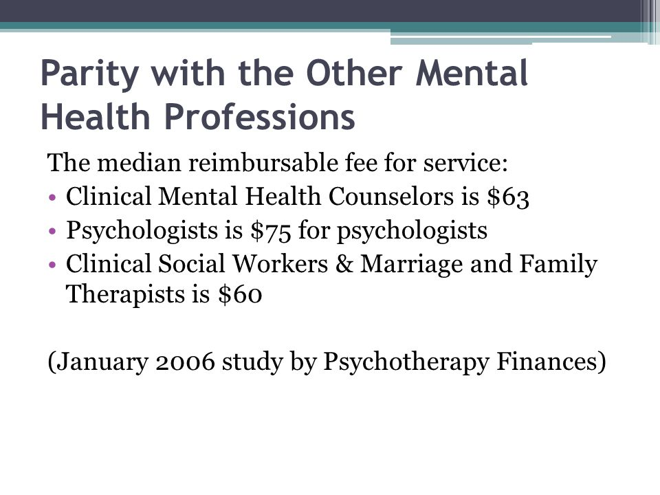 Parity with the Other Mental Health Professions The median reimbursable fee for service: Clinical Mental Health Counselors is $63 Psychologists is $75
