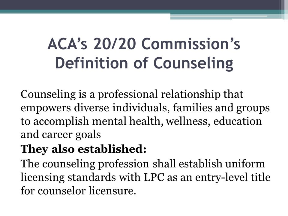 ACAs 20/20 Commissions Definition of Counseling Counseling is a professional relationship that empowers diverse individuals, families and groups to ac