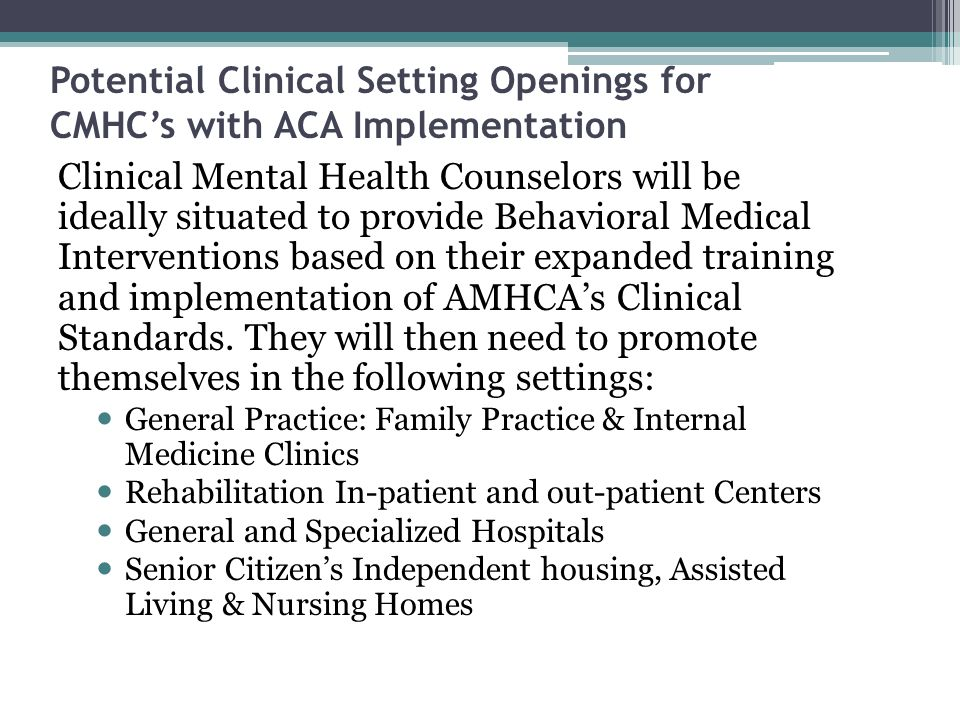 Potential Clinical Setting Openings for CMHCs with ACA Implementation Clinical Mental Health Counselors will be ideally situated to provide Behavioral Medical Interventions based on their expanded training and implementation of AMHCAs Clinical Standards.