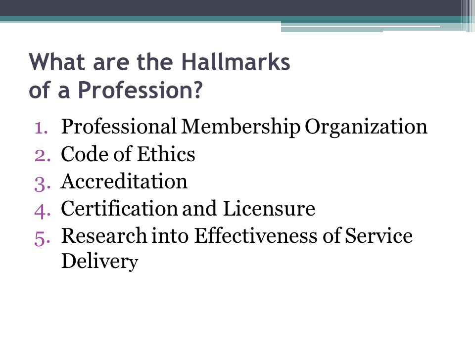 What are the Hallmarks of a Profession? 1.Professional Membership Organization 2.Code of Ethics 3.Accreditation 4.Certification and Licensure 5.Resear