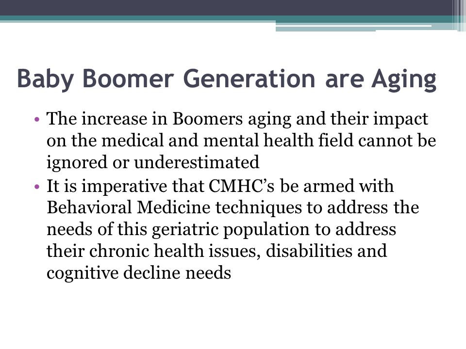 Baby Boomer Generation are Aging The increase in Boomers aging and their impact on the medical and mental health field cannot be ignored or underestimated It is imperative that CMHCs be armed with Behavioral Medicine techniques to address the needs of this geriatric population to address their chronic health issues, disabilities and cognitive decline needs