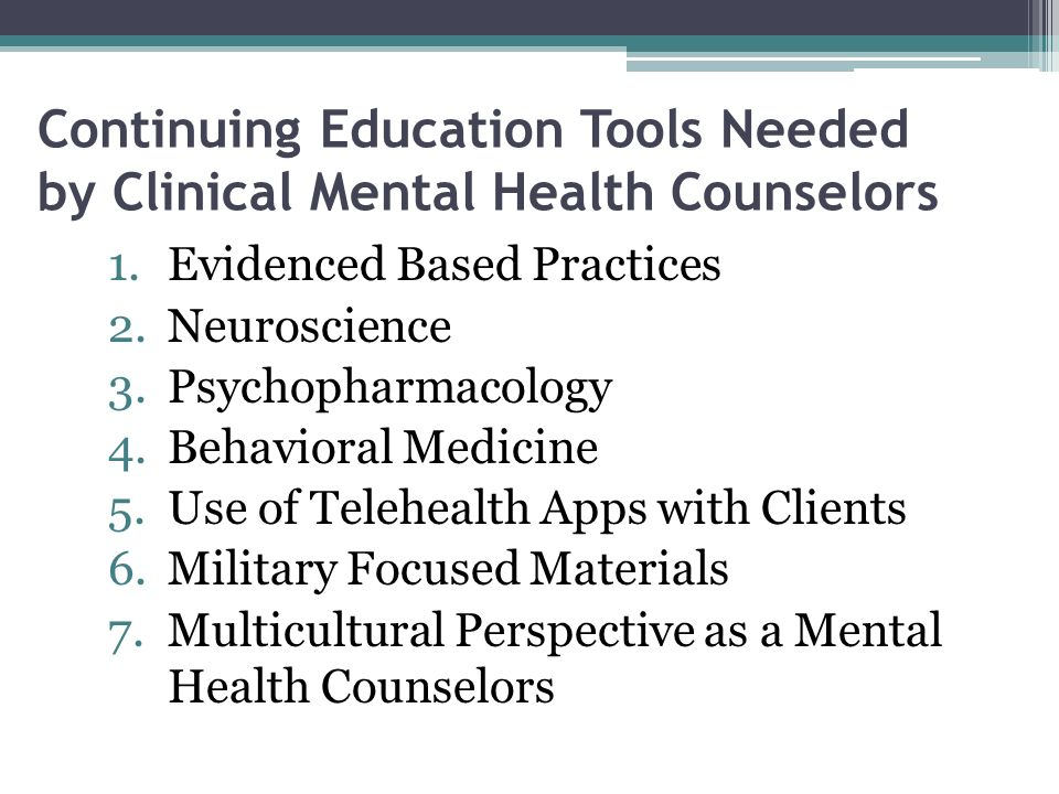 Continuing Education Tools Needed by Clinical Mental Health Counselors 1.Evidenced Based Practices 2.Neuroscience 3.Psychopharmacology 4.Behavioral Medicine 5.Use of Telehealth Apps with Clients 6.Military Focused Materials 7.Multicultural Perspective as a Mental Health Counselors