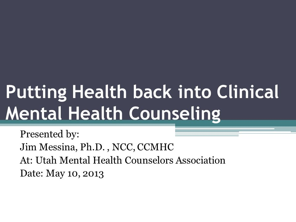 Putting Health back into Clinical Mental Health Counseling Presented by: Jim Messina, Ph.D., NCC, CCMHC At: Utah Mental Health Counselors Association