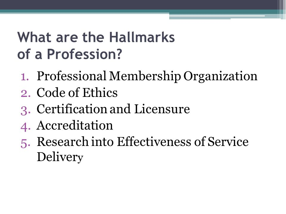What are the Hallmarks of a Profession? 1.Professional Membership Organization 2.Code of Ethics 3.Certification and Licensure 4.Accreditation 5.Resear