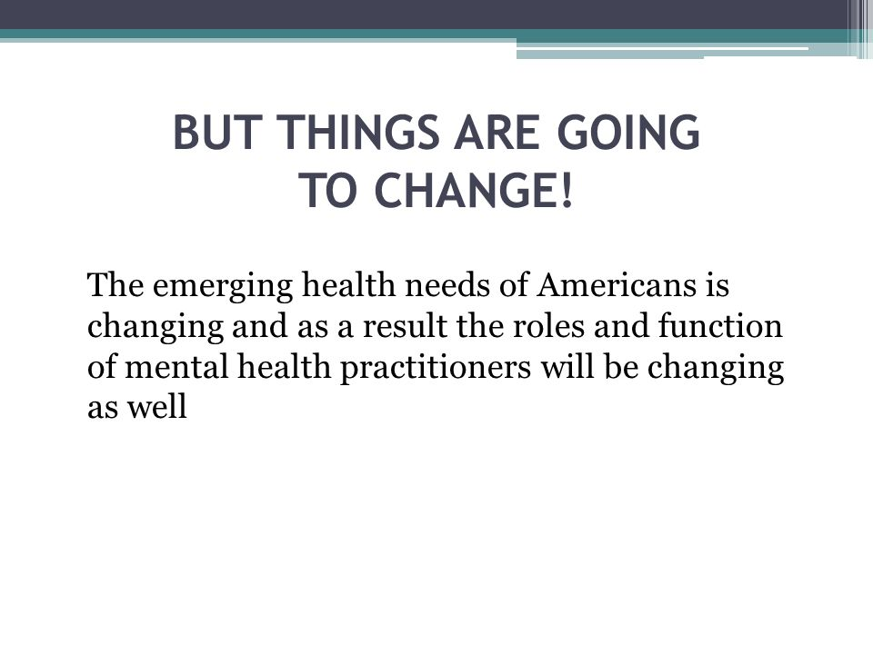 BUT THINGS ARE GOING TO CHANGE! The emerging health needs of Americans is changing and as a result the roles and function of mental health practitione