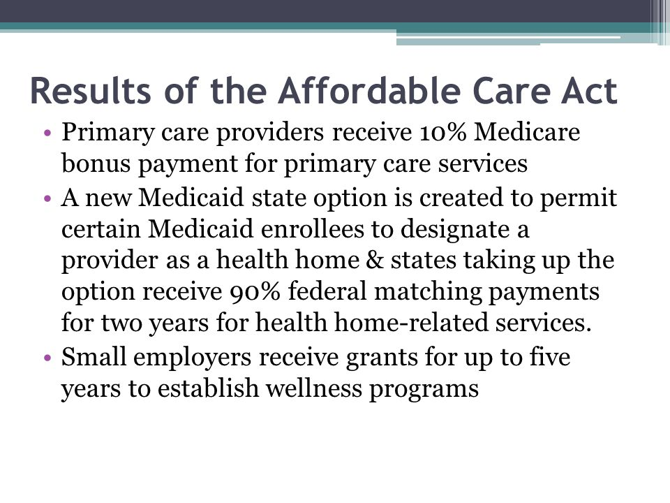 Results of the Affordable Care Act Primary care providers receive 10% Medicare bonus payment for primary care services A new Medicaid state option is