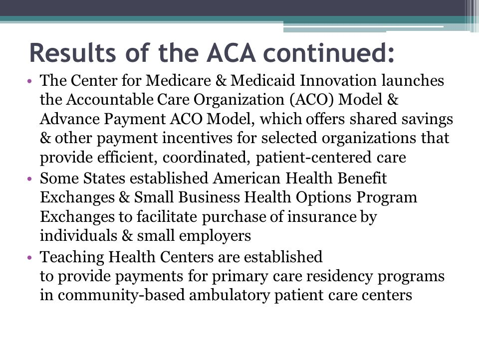 Results of the ACA continued: The Center for Medicare & Medicaid Innovation launches the Accountable Care Organization (ACO) Model & Advance Payment A