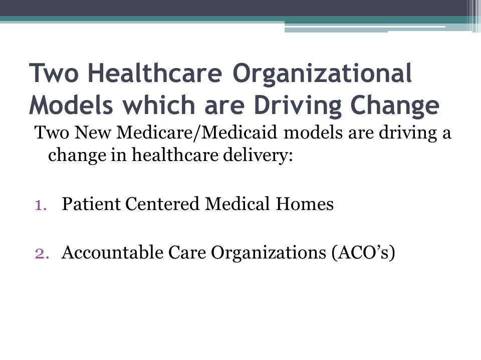 Two Healthcare Organizational Models which are Driving Change Two New Medicare/Medicaid models are driving a change in healthcare delivery: 1.Patient