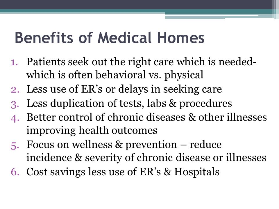 Benefits of Medical Homes 1.Patients seek out the right care which is needed- which is often behavioral vs. physical 2.Less use of ERs or delays in se