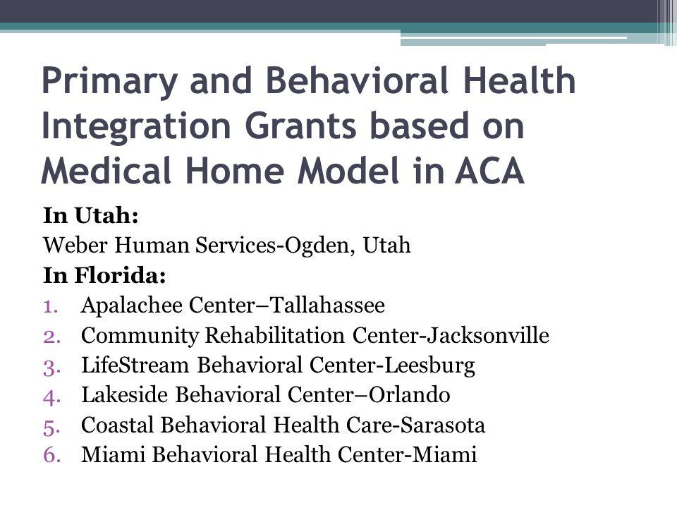 Primary and Behavioral Health Integration Grants based on Medical Home Model in ACA In Utah: Weber Human Services-Ogden, Utah In Florida: 1.Apalachee