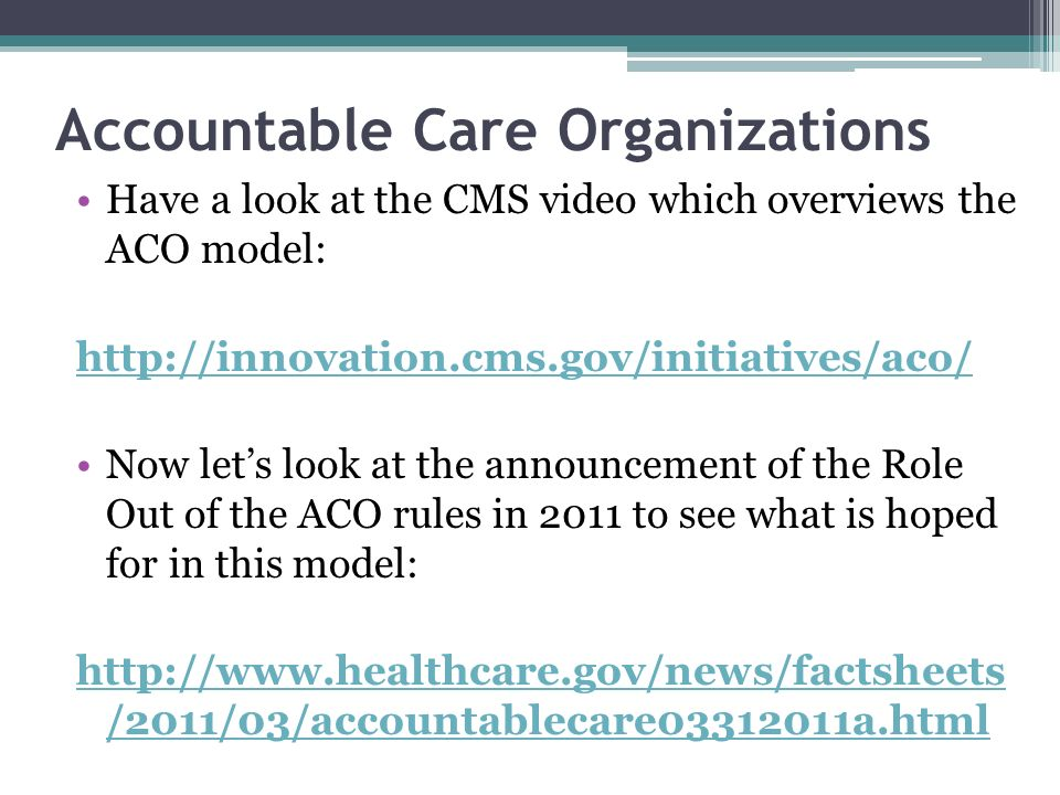 Accountable Care Organizations Have a look at the CMS video which overviews the ACO model: http://innovation.cms.gov/initiatives/aco/ Now lets look at