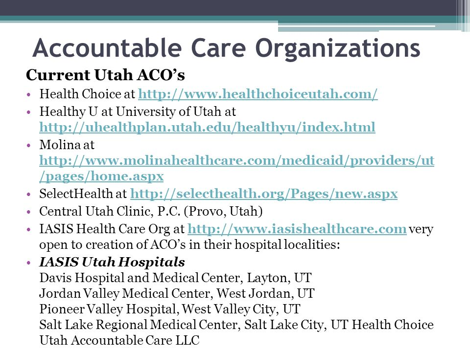 Accountable Care Organizations Current Utah ACOs Health Choice at http://www.healthchoiceutah.com/http://www.healthchoiceutah.com/ Healthy U at Univer