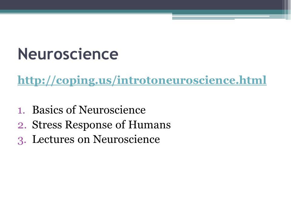 Neuroscience http://coping.us/introtoneuroscience.html 1.Basics of Neuroscience 2.Stress Response of Humans 3.Lectures on Neuroscience