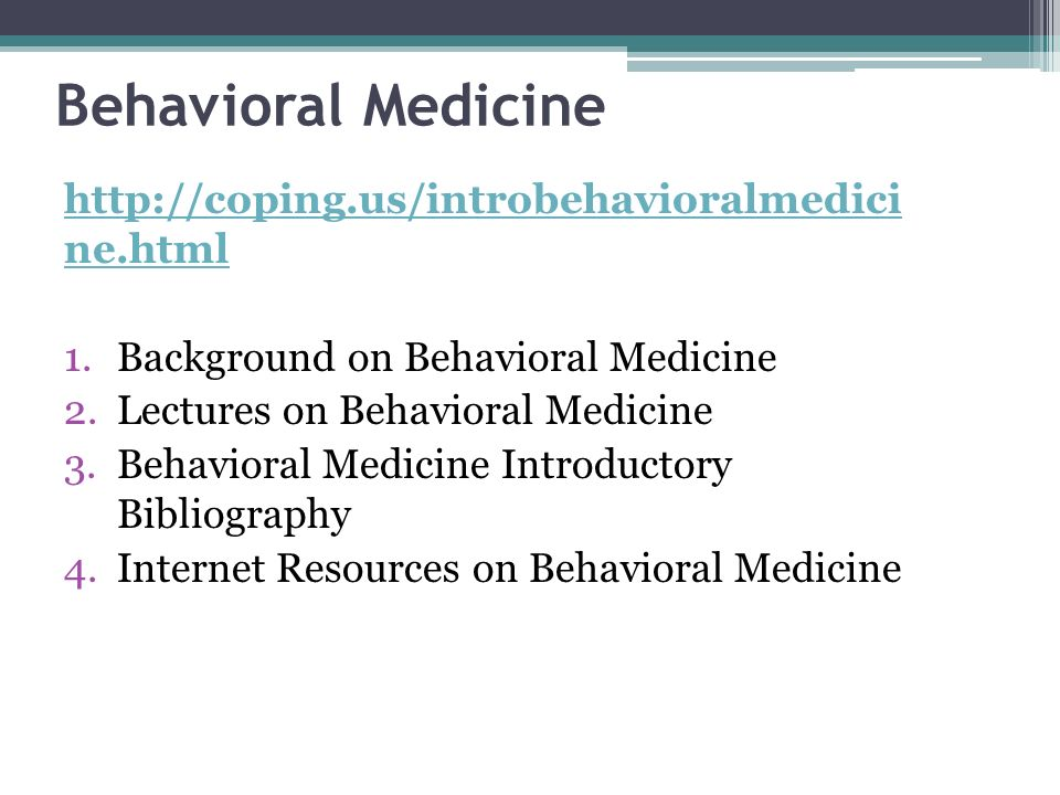 Behavioral Medicine http://coping.us/introbehavioralmedici ne.html 1.Background on Behavioral Medicine 2.Lectures on Behavioral Medicine 3.Behavioral