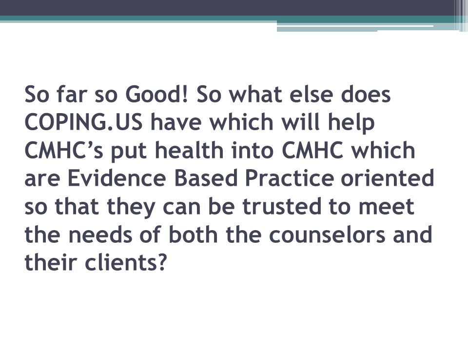 So far so Good! So what else does COPING.US have which will help CMHCs put health into CMHC which are Evidence Based Practice oriented so that they ca