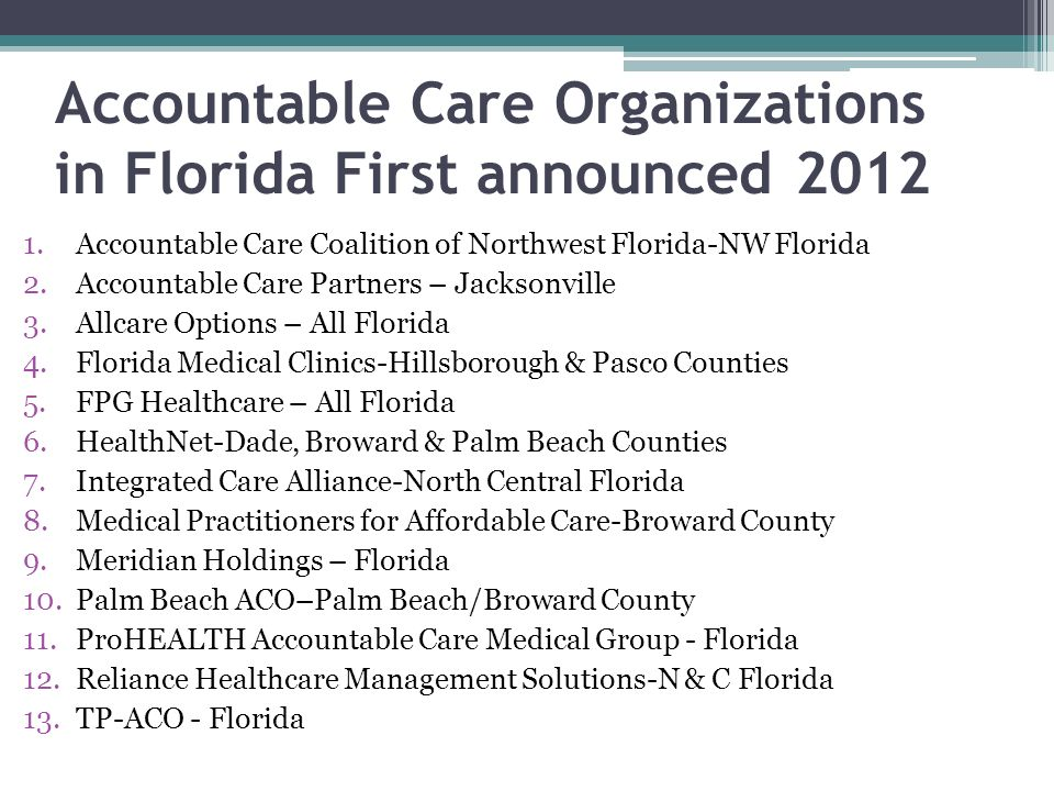 Accountable Care Organizations in Florida First announced 2012 1.Accountable Care Coalition of Northwest Florida-NW Florida 2.Accountable Care Partner