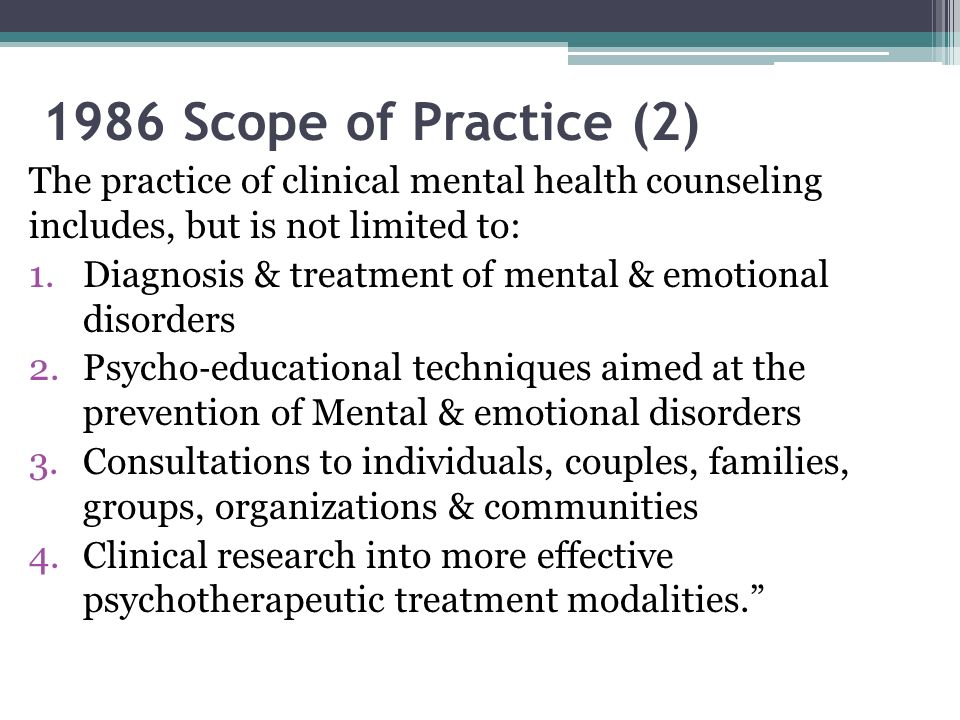 1986 Scope of Practice (2) The practice of clinical mental health counseling includes, but is not limited to: 1.Diagnosis & treatment of mental & emot