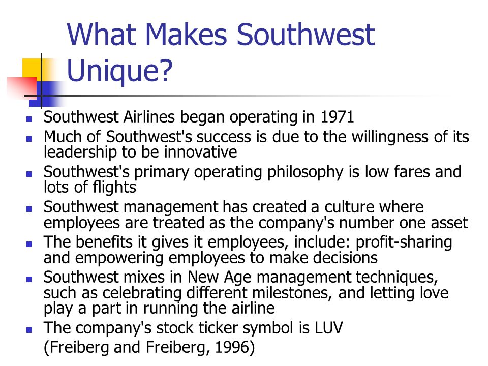Role of Leadership in Southwests Culture Leadership at Southwest is understood as a process that can take place at any level of the organization Southwest believes that leadership at the front line can play a critical role in organizational success so it has more supervisors per frontline employee than any other airline in the industry, despite the fact that many think the organization is flat and team-based It is an approach that directly contradicts many contemporary management thinkers who argue that supervisors tend to perpetuate bureaucracy and, thus, get in the way (Gittel,2003) New leaders at Southwest are told, Dont try to learn your job.