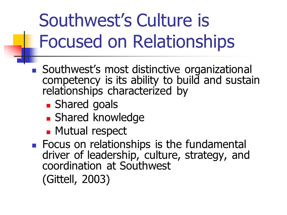 Impact of Strong Relationships at Southwest Employees embrace their connections with one another Which allows them to coordinate more effectively across all functions (Gittell, 2003) We at Southwest Airlines foster and embrace fun, creativity, individuality, and empowerment.