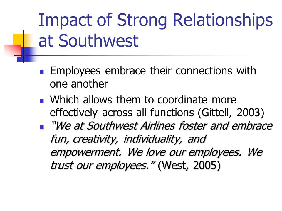 Impact of Strong Relationships at Southwest Employees embrace their connections with one another Which allows them to coordinate more effectively acro