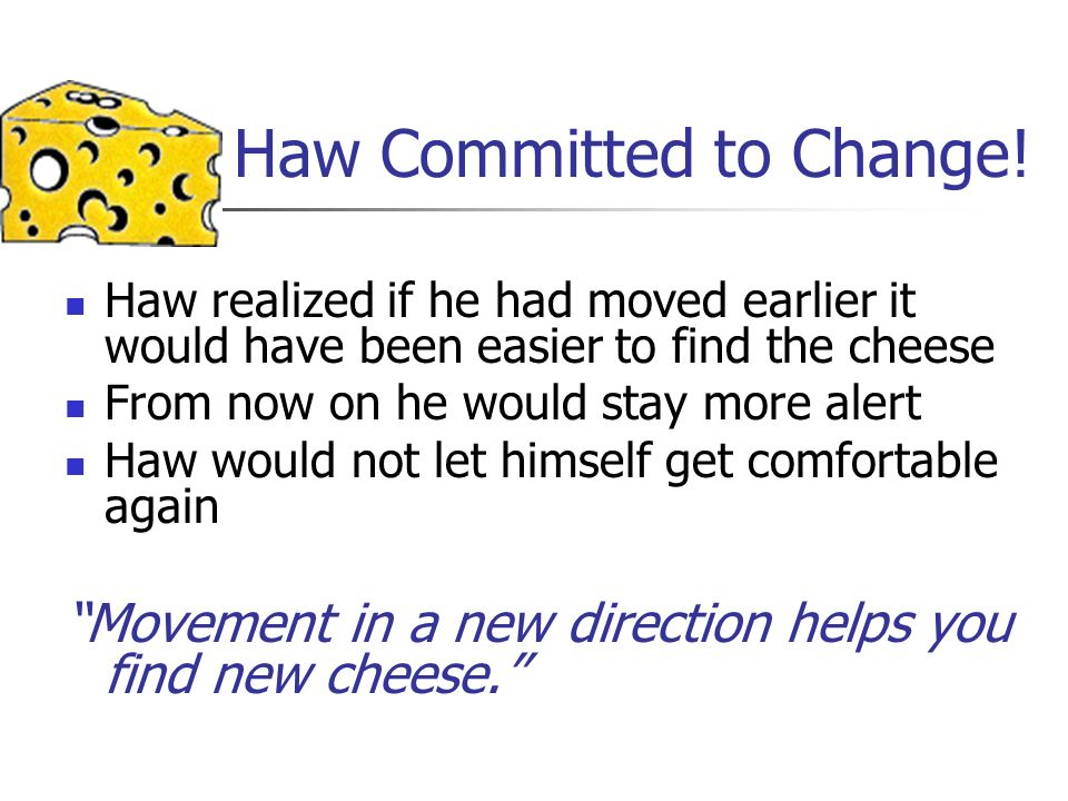 Haw Committed to Change! Haw realized if he had moved earlier it would have been easier to find the cheese From now on he would stay more alert Haw wo